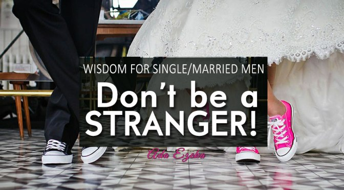 WISDOM FOR SINGLE/MARRIED MEN – DON'T BE A STRANGER!