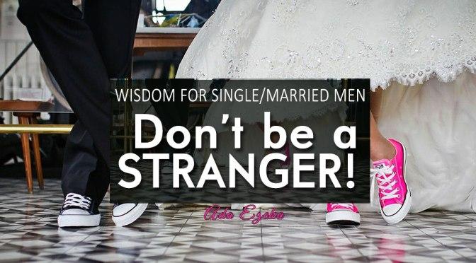 WISDOM FOR SINGLE/MARRIED MEN – DON'T BE A STRANGER!