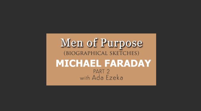 Men of Purpose | Biographical Sketches | Michael Faraday | Part 2