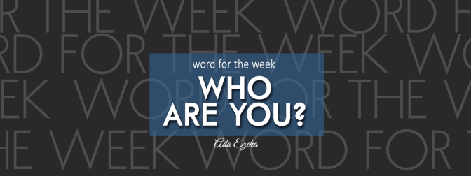 WORD FOR THE WEEK  – WHO ARE YOU?