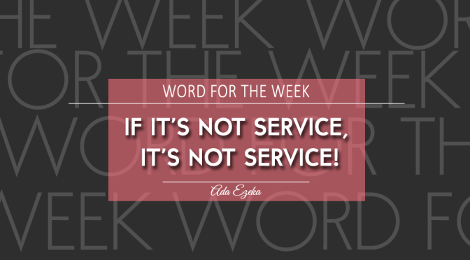 WORD FOR THE WEEK- IF IT'S NOT SERVICE, IT'S NOT  SERVICE!