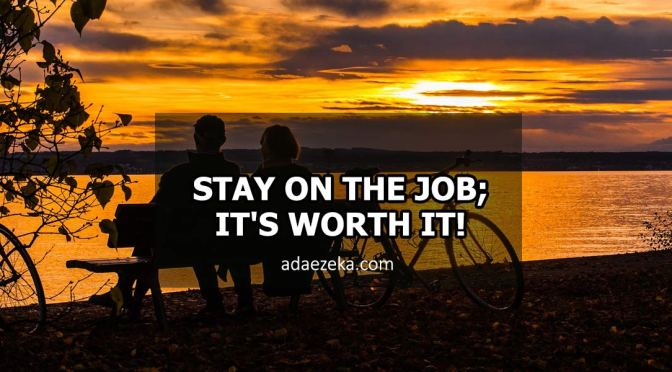 STAY ON THE JOB; IT'S WORTH IT!